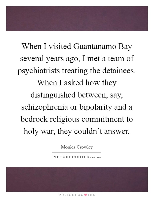 When I visited Guantanamo Bay several years ago, I met a team of psychiatrists treating the detainees. When I asked how they distinguished between, say, schizophrenia or bipolarity and a bedrock religious commitment to holy war, they couldn't answer Picture Quote #1