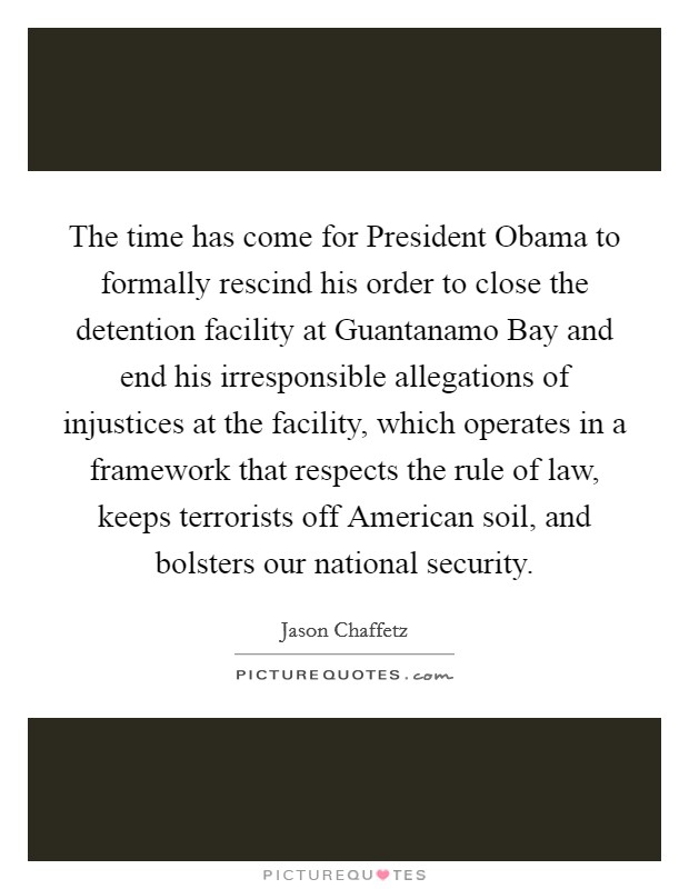 The time has come for President Obama to formally rescind his order to close the detention facility at Guantanamo Bay and end his irresponsible allegations of injustices at the facility, which operates in a framework that respects the rule of law, keeps terrorists off American soil, and bolsters our national security Picture Quote #1