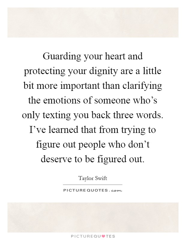 Guarding your heart and protecting your dignity are a little bit more important than clarifying the emotions of someone who's only texting you back three words. I've learned that from trying to figure out people who don't deserve to be figured out Picture Quote #1