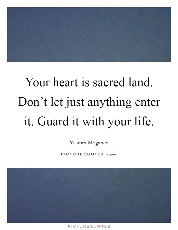 Your heart is sacred land. Don't let just anything enter it. Guard it with your life. Picture Quote #1