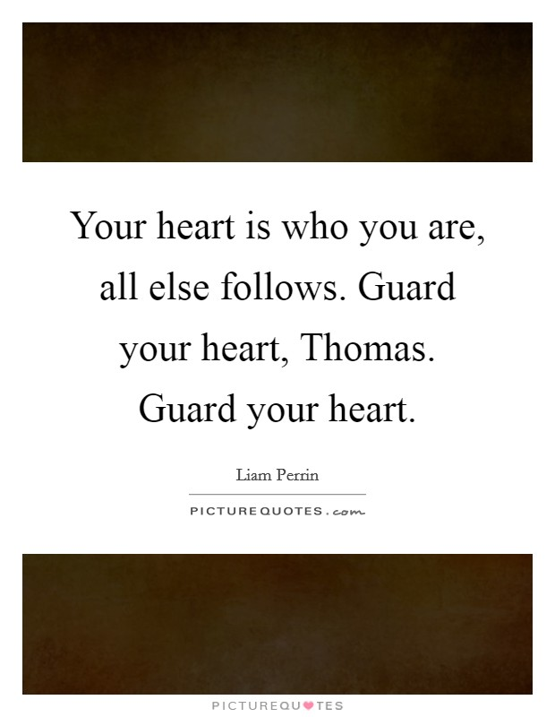 Your heart is who you are, all else follows. Guard your heart, Thomas. Guard your heart Picture Quote #1