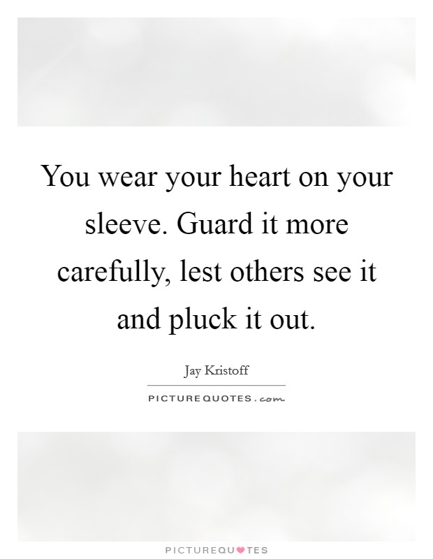 You wear your heart on your sleeve. Guard it more carefully, lest others see it and pluck it out. Picture Quote #1