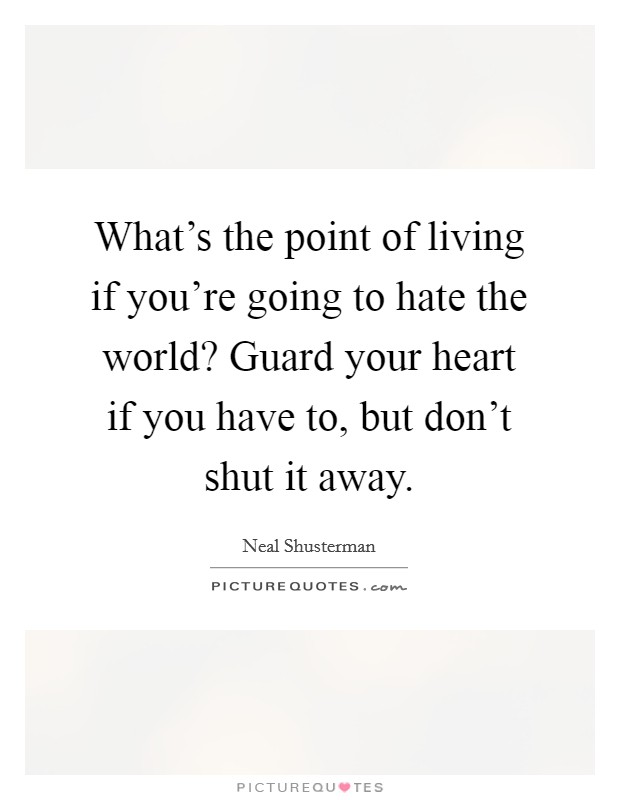 What's the point of living if you're going to hate the world? Guard your heart if you have to, but don't shut it away Picture Quote #1
