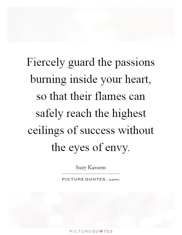 Fiercely guard the passions burning inside your heart, so that their flames can safely reach the highest ceilings of success without the eyes of envy. Picture Quote #1