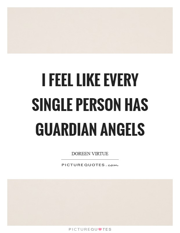 I feel like every single person has guardian angels Picture Quote #1