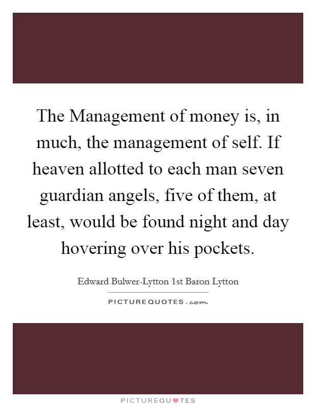 The Management of money is, in much, the management of self. If heaven allotted to each man seven guardian angels, five of them, at least, would be found night and day hovering over his pockets Picture Quote #1