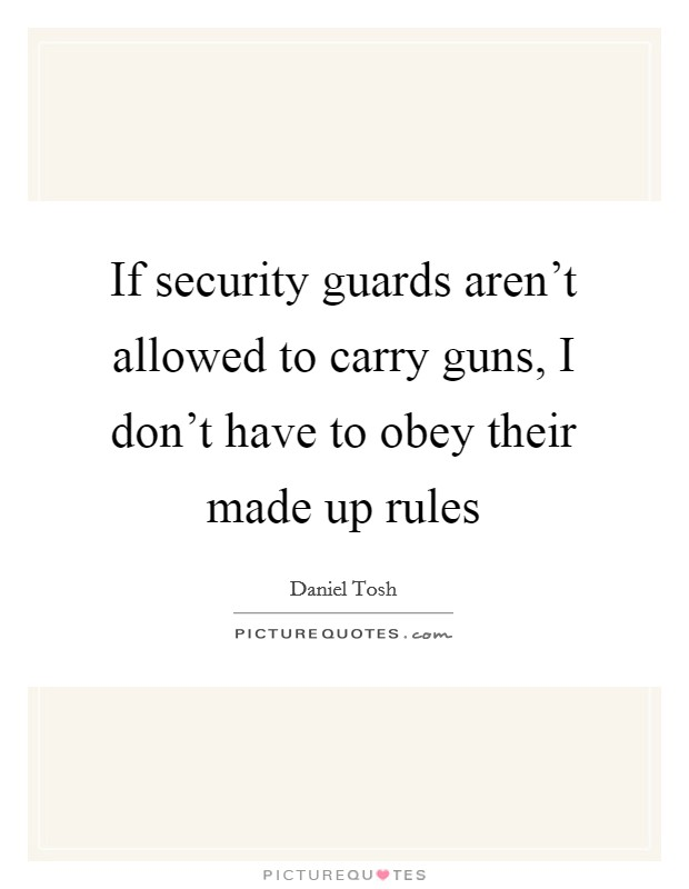If security guards aren't allowed to carry guns, I don't have to obey their made up rules Picture Quote #1
