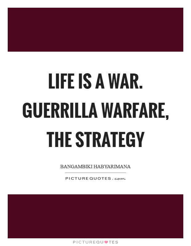 Life is a war. Guerrilla warfare, the strategy Picture Quote #1