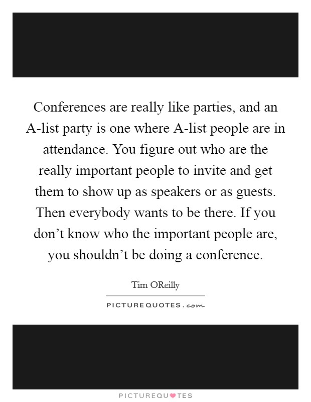 Conferences are really like parties, and an A-list party is one where A-list people are in attendance. You figure out who are the really important people to invite and get them to show up as speakers or as guests. Then everybody wants to be there. If you don't know who the important people are, you shouldn't be doing a conference Picture Quote #1