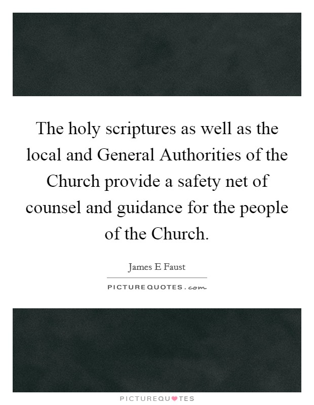 The holy scriptures as well as the local and General Authorities of the Church provide a safety net of counsel and guidance for the people of the Church Picture Quote #1