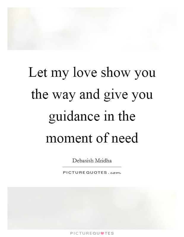 Let my love show you the way and give you guidance in the moment of need Picture Quote #1