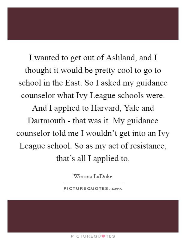 I wanted to get out of Ashland, and I thought it would be pretty cool to go to school in the East. So I asked my guidance counselor what Ivy League schools were. And I applied to Harvard, Yale and Dartmouth - that was it. My guidance counselor told me I wouldn't get into an Ivy League school. So as my act of resistance, that's all I applied to. Picture Quote #1