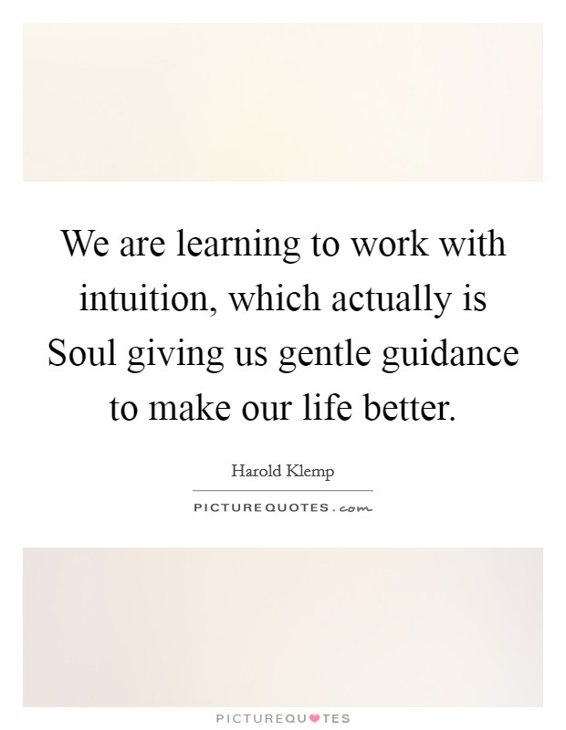 We are learning to work with intuition, which actually is Soul giving us gentle guidance to make our life better Picture Quote #1