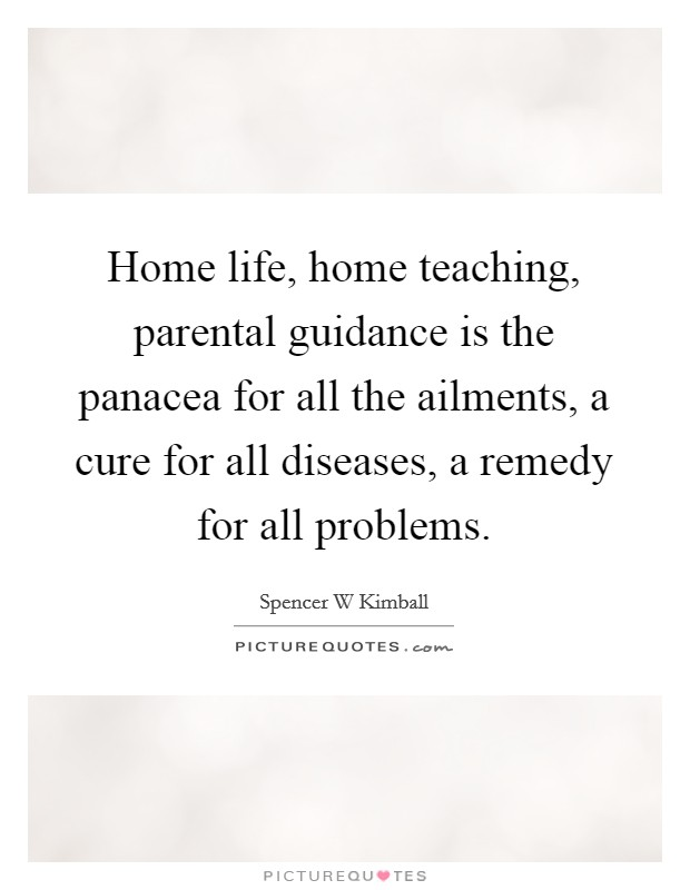 Home life, home teaching, parental guidance is the panacea for all the ailments, a cure for all diseases, a remedy for all problems Picture Quote #1