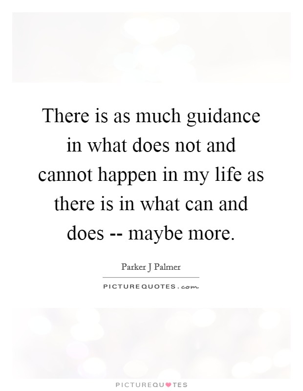 There is as much guidance in what does not and cannot happen in my life as there is in what can and does -- maybe more Picture Quote #1