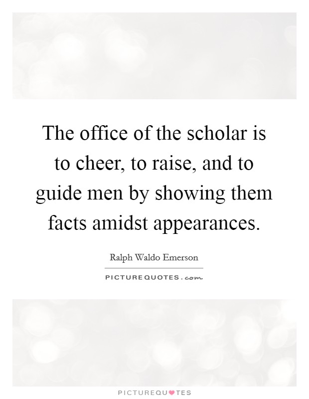 The office of the scholar is to cheer, to raise, and to guide men by showing them facts amidst appearances Picture Quote #1