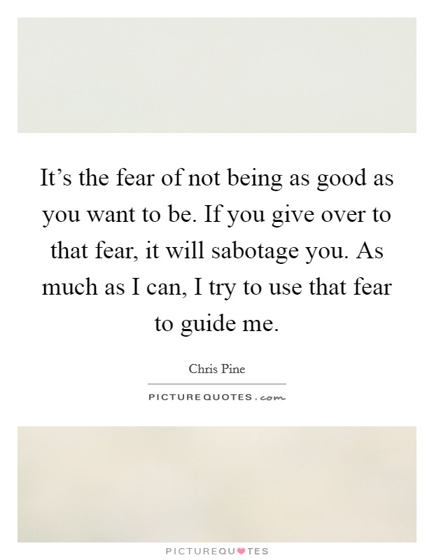 It's the fear of not being as good as you want to be. If you give over to that fear, it will sabotage you. As much as I can, I try to use that fear to guide me Picture Quote #1