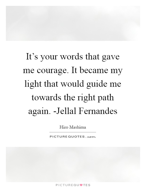It's your words that gave me courage. It became my light that would guide me towards the right path again. -Jellal Fernandes Picture Quote #1