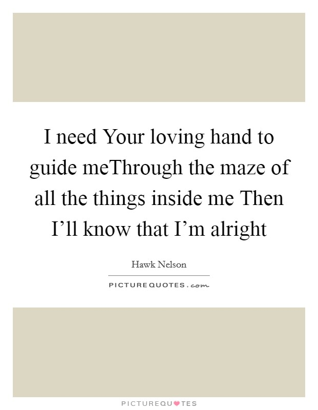 I need Your loving hand to guide meThrough the maze of all the things inside me Then I'll know that I'm alright Picture Quote #1