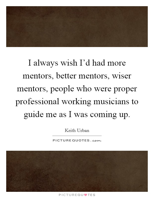 I always wish I'd had more mentors, better mentors, wiser mentors, people who were proper professional working musicians to guide me as I was coming up Picture Quote #1