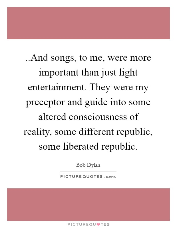 ..And songs, to me, were more important than just light entertainment. They were my preceptor and guide into some altered consciousness of reality, some different republic, some liberated republic Picture Quote #1