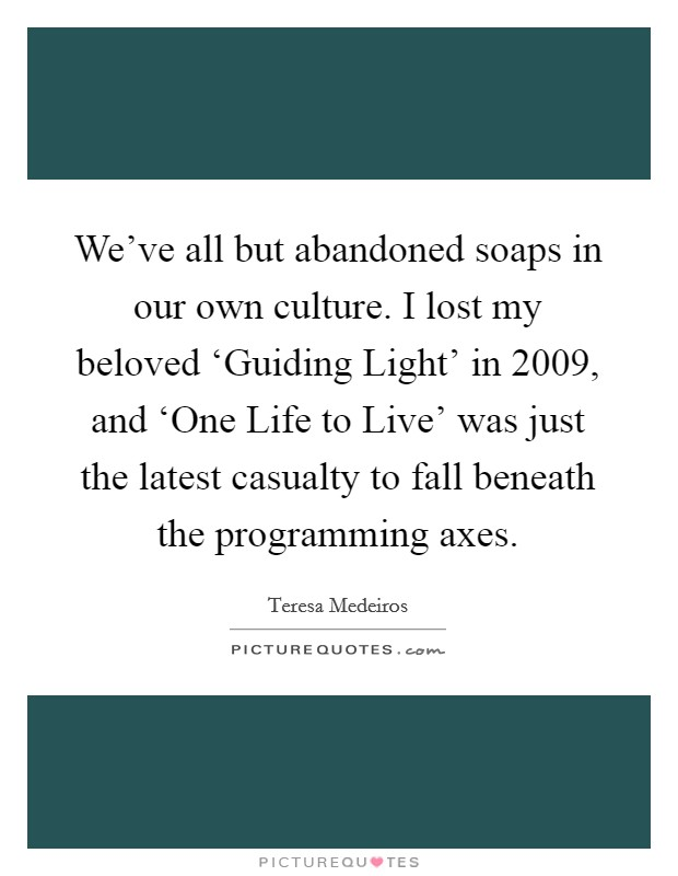 We've all but abandoned soaps in our own culture. I lost my beloved 'Guiding Light' in 2009, and 'One Life to Live' was just the latest casualty to fall beneath the programming axes Picture Quote #1