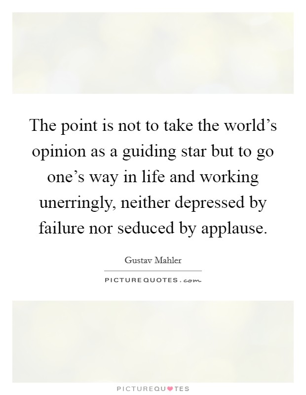 The point is not to take the world's opinion as a guiding star but to go one's way in life and working unerringly, neither depressed by failure nor seduced by applause. Picture Quote #1