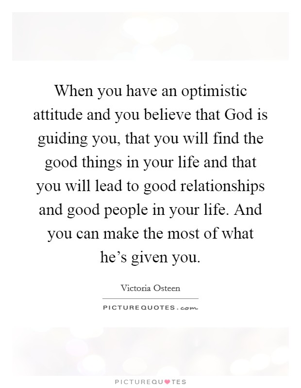 When you have an optimistic attitude and you believe that God is guiding you, that you will find the good things in your life and that you will lead to good relationships and good people in your life. And you can make the most of what he's given you Picture Quote #1