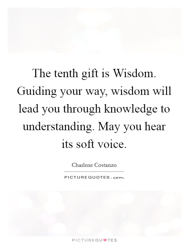 The tenth gift is Wisdom. Guiding your way, wisdom will lead you through knowledge to understanding. May you hear its soft voice Picture Quote #1