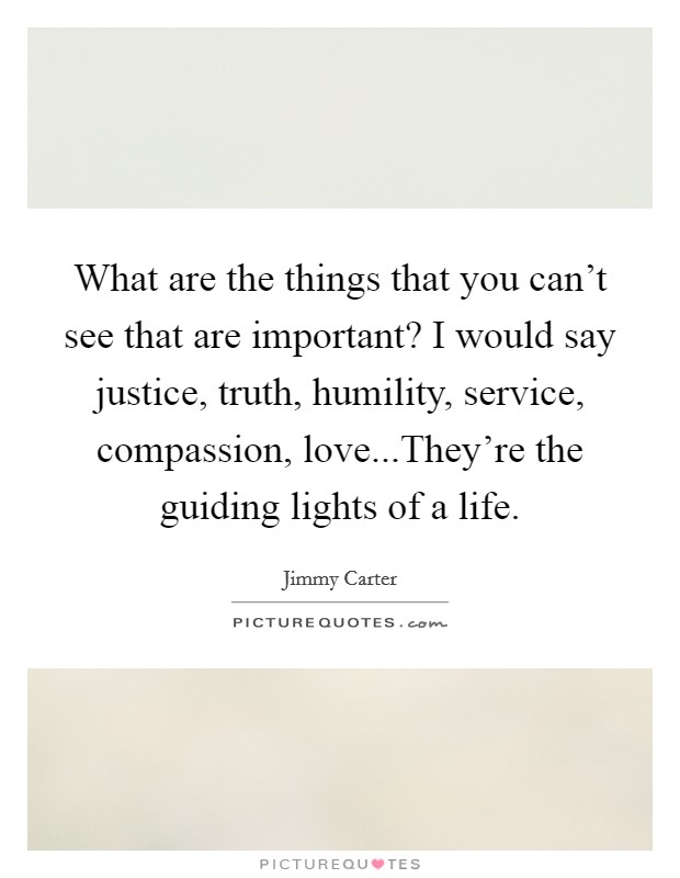 What are the things that you can't see that are important? I would say justice, truth, humility, service, compassion, love...They're the guiding lights of a life Picture Quote #1
