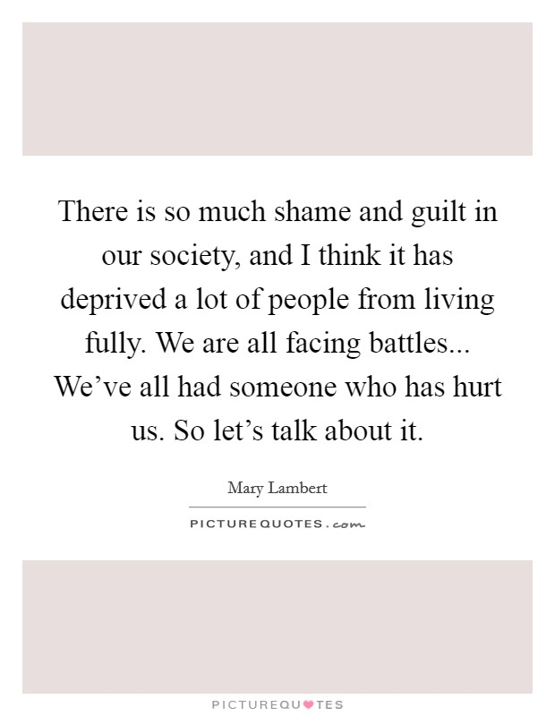There is so much shame and guilt in our society, and I think it has deprived a lot of people from living fully. We are all facing battles... We've all had someone who has hurt us. So let's talk about it. Picture Quote #1