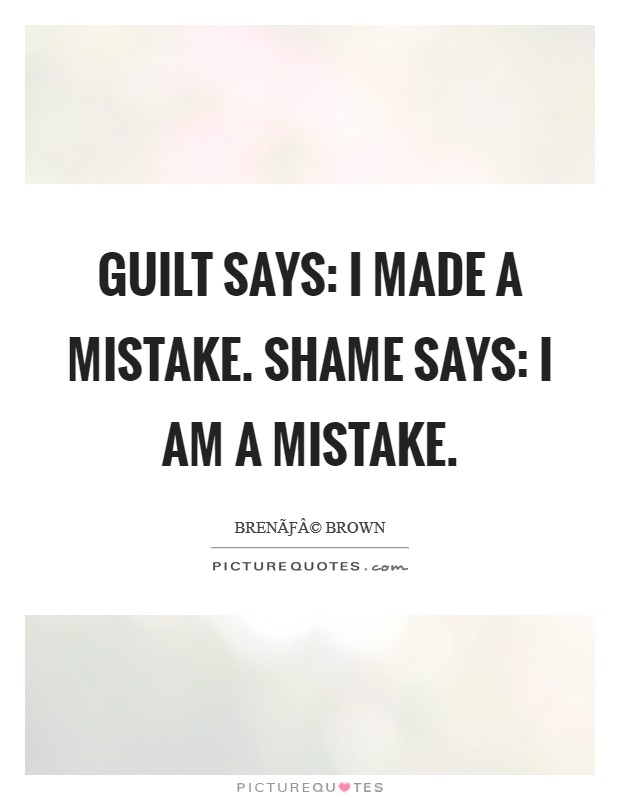 Guilt says: I made a mistake. Shame says: I AM a mistake Picture Quote #1