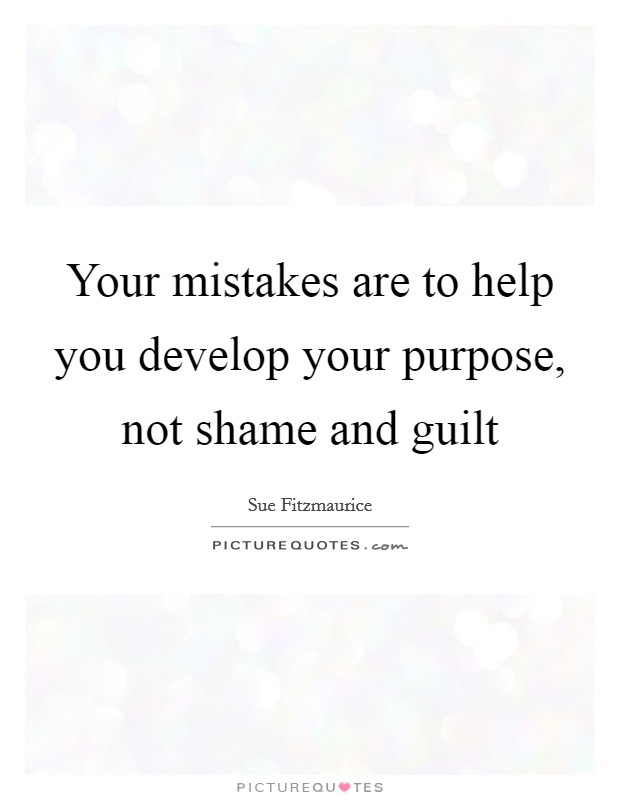 Your mistakes are to help you develop your purpose, not shame and guilt Picture Quote #1