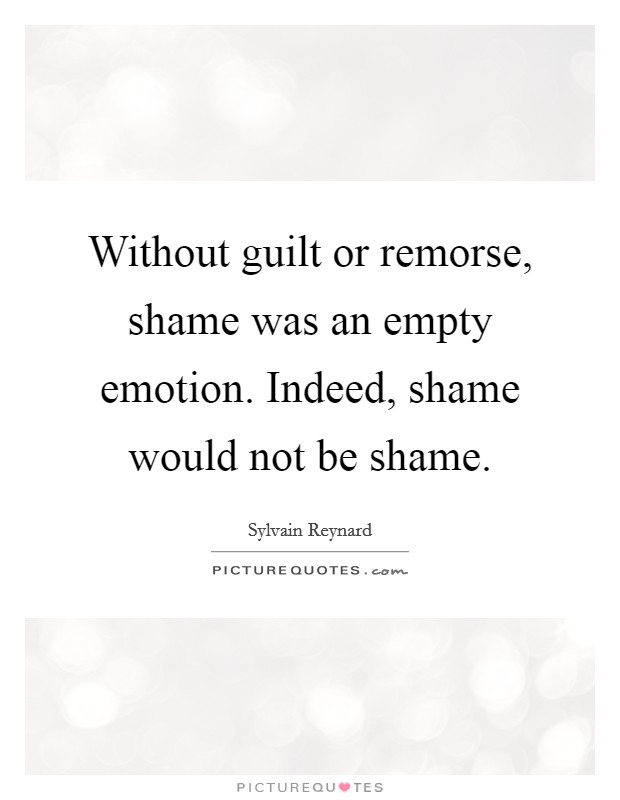 Without guilt or remorse, shame was an empty emotion. Indeed, shame would not be shame Picture Quote #1