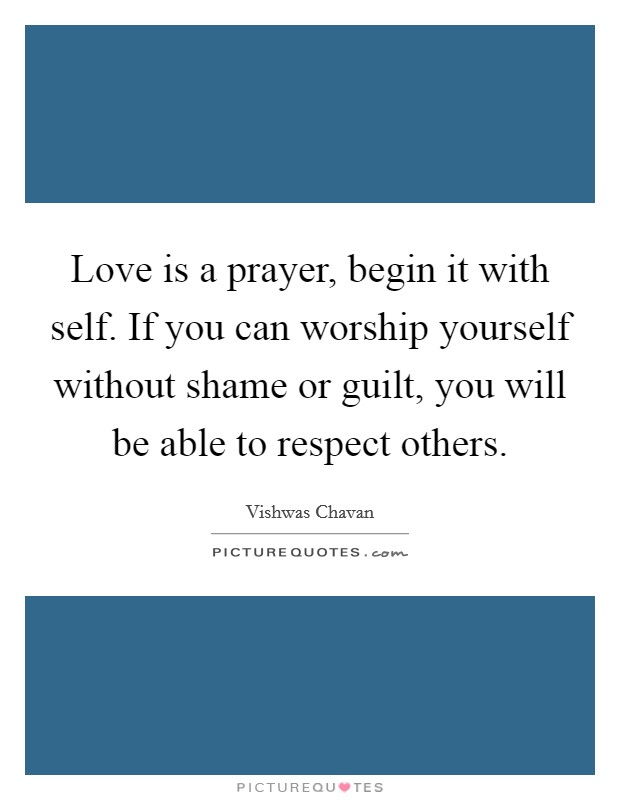 Love is a prayer, begin it with self. If you can worship yourself without shame or guilt, you will be able to respect others Picture Quote #1