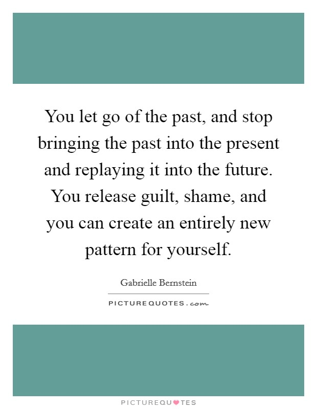 You let go of the past, and stop bringing the past into the present and replaying it into the future. You release guilt, shame, and you can create an entirely new pattern for yourself Picture Quote #1