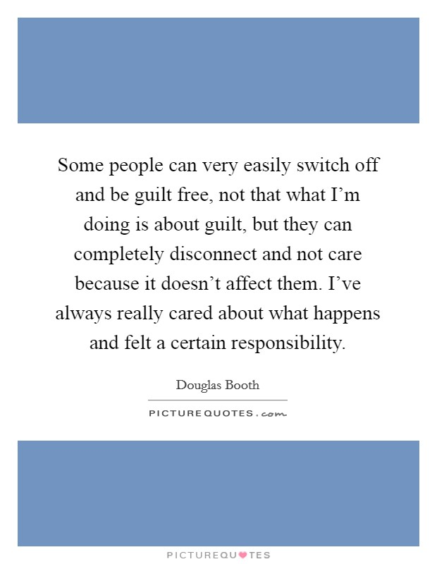 Some people can very easily switch off and be guilt free, not that what I'm doing is about guilt, but they can completely disconnect and not care because it doesn't affect them. I've always really cared about what happens and felt a certain responsibility Picture Quote #1