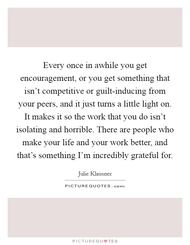 Every once in awhile you get encouragement, or you get something that isn't competitive or guilt-inducing from your peers, and it just turns a little light on. It makes it so the work that you do isn't isolating and horrible. There are people who make your life and your work better, and that's something I'm incredibly grateful for. Picture Quote #1