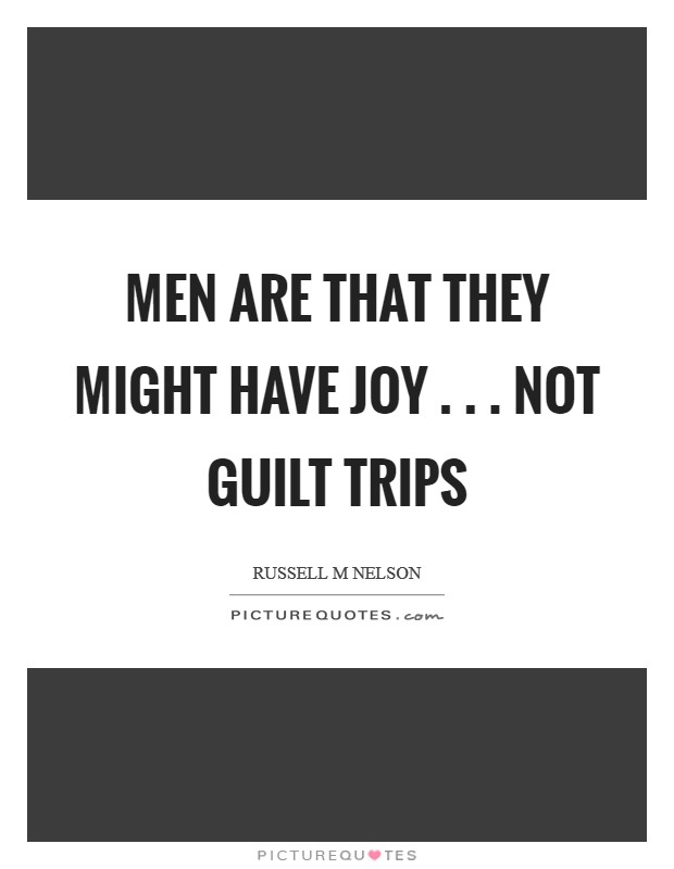 Men are that they might have joy . . . not guilt trips Picture Quote #1