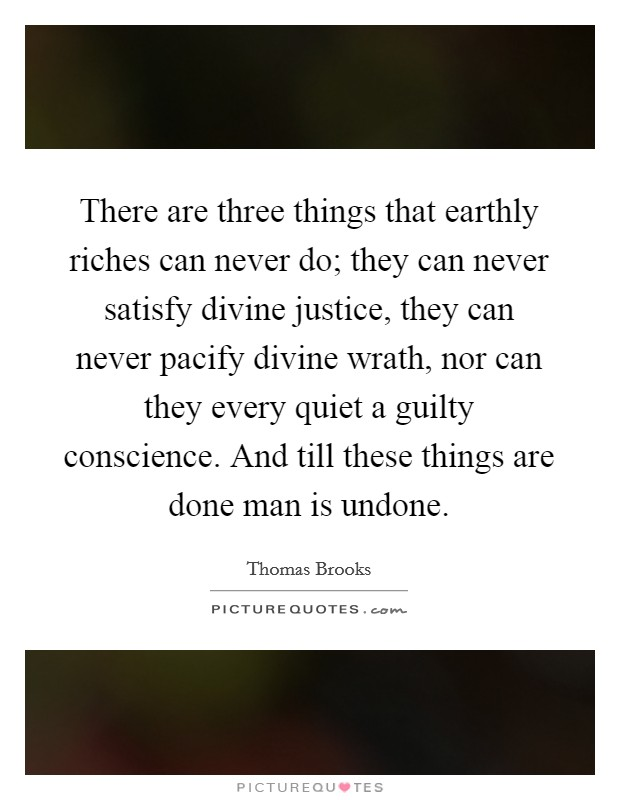 There are three things that earthly riches can never do; they can never satisfy divine justice, they can never pacify divine wrath, nor can they every quiet a guilty conscience. And till these things are done man is undone Picture Quote #1