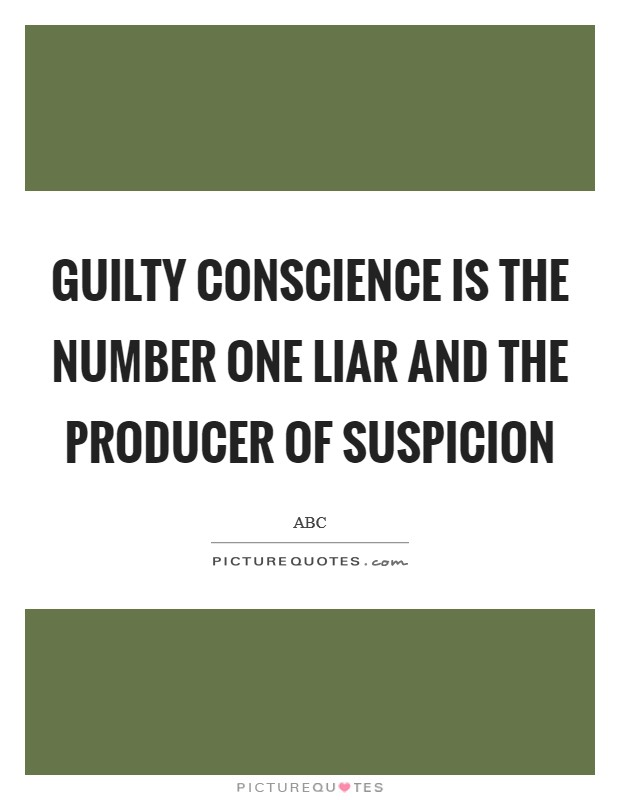 Guilty conscience is the number one liar and the producer of suspicion Picture Quote #1