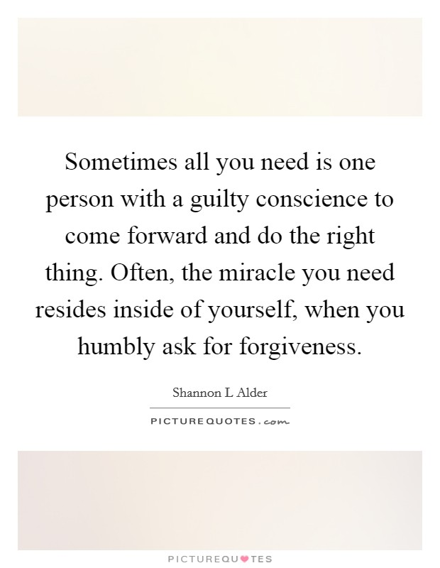 Sometimes all you need is one person with a guilty conscience to come forward and do the right thing. Often, the miracle you need resides inside of yourself, when you humbly ask for forgiveness Picture Quote #1