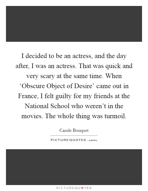 I decided to be an actress, and the day after, I was an actress. That was quick and very scary at the same time. When 'Obscure Object of Desire' came out in France, I felt guilty for my friends at the National School who weren't in the movies. The whole thing was turmoil Picture Quote #1