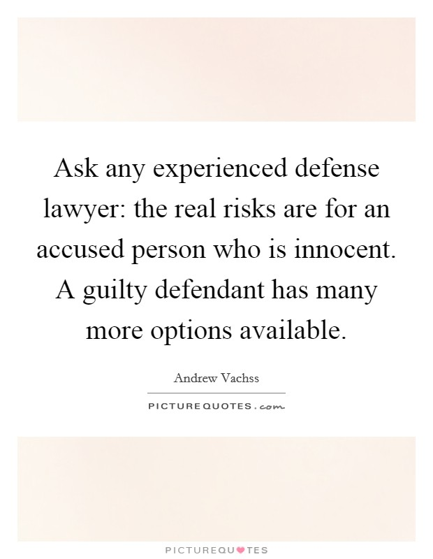 Ask any experienced defense lawyer: the real risks are for an accused person who is innocent. A guilty defendant has many more options available Picture Quote #1
