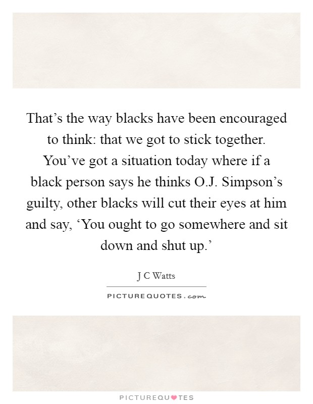 That's the way blacks have been encouraged to think: that we got to stick together. You've got a situation today where if a black person says he thinks O.J. Simpson's guilty, other blacks will cut their eyes at him and say, 'You ought to go somewhere and sit down and shut up.' Picture Quote #1