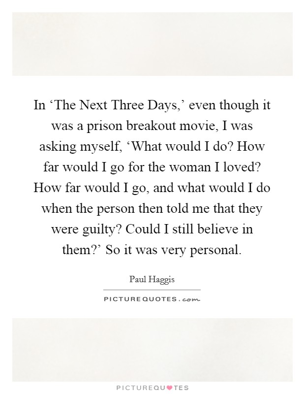 In 'The Next Three Days,' even though it was a prison breakout movie, I was asking myself, 'What would I do? How far would I go for the woman I loved? How far would I go, and what would I do when the person then told me that they were guilty? Could I still believe in them?' So it was very personal. Picture Quote #1