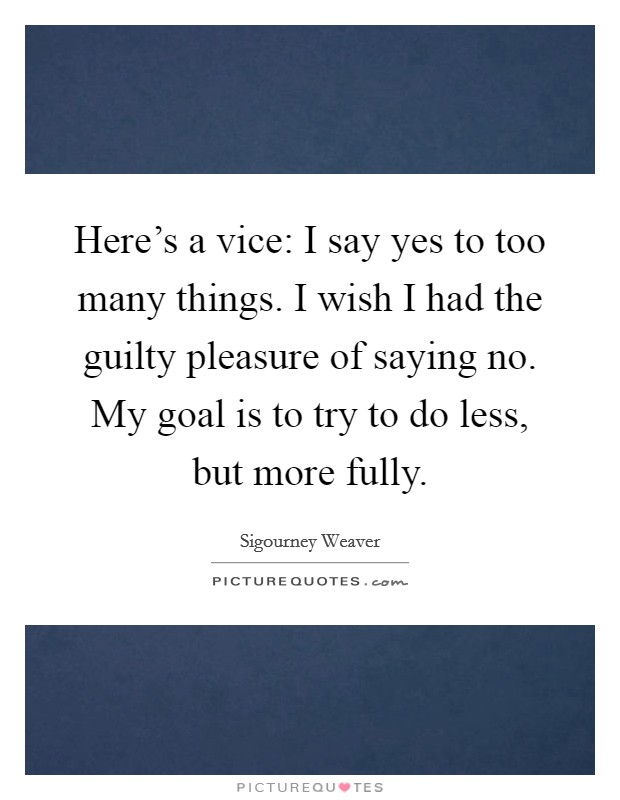 Here's a vice: I say yes to too many things. I wish I had the guilty pleasure of saying no. My goal is to try to do less, but more fully Picture Quote #1