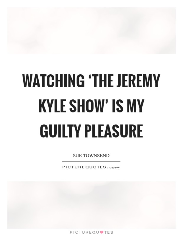Watching 'The Jeremy Kyle Show' is my guilty pleasure Picture Quote #1