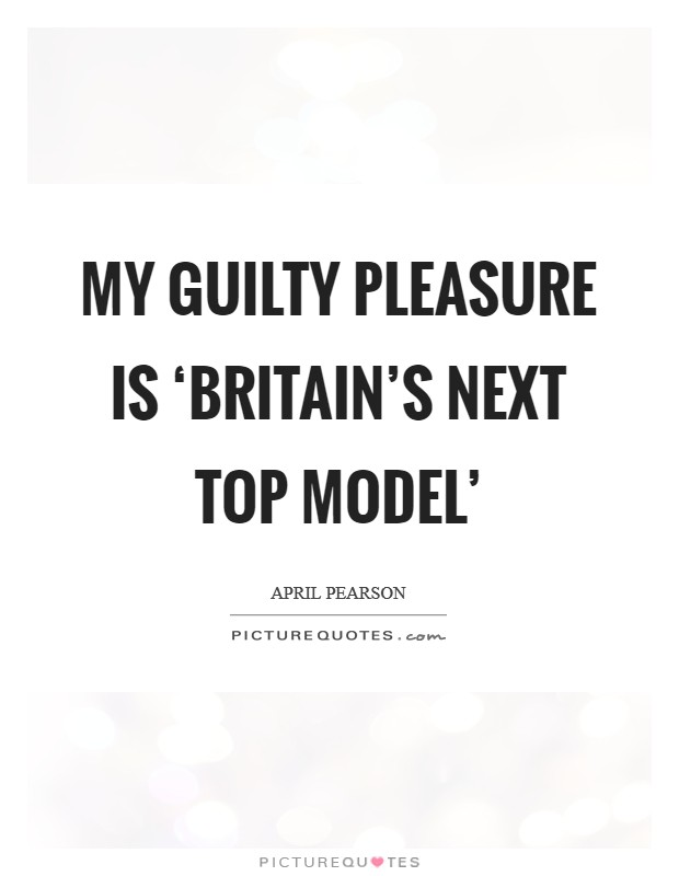 My guilty pleasure is 'Britain's Next Top Model' Picture Quote #1