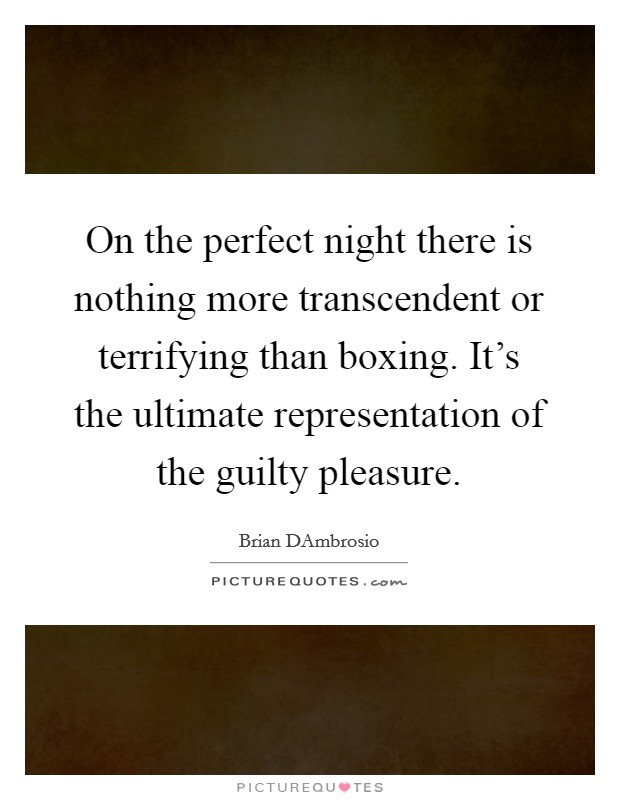 On the perfect night there is nothing more transcendent or terrifying than boxing. It's the ultimate representation of the guilty pleasure Picture Quote #1